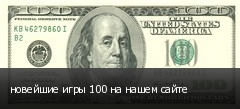 новейшие игры 100 на нашем сайте