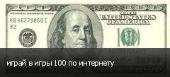 играй в игры 100 по интернету