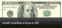 играй на выбор в игры в 100