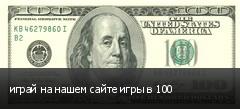 играй на нашем сайте игры в 100