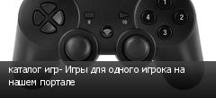 каталог игр- Игры для одного игрока на нашем портале