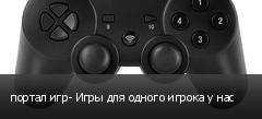портал игр- Игры для одного игрока у нас