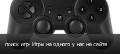 поиск игр- Игры на одного у нас на сайте