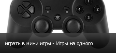 играть в мини игры - Игры на одного