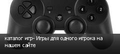 каталог игр- Игры для одного игрока на нашем сайте