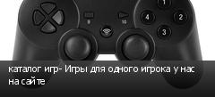 каталог игр- Игры для одного игрока у нас на сайте