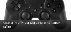 каталог игр- Игры для одного на нашем сайте