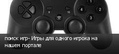 поиск игр- Игры для одного игрока на нашем портале