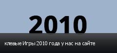 клевые Игры 2010 года у нас на сайте