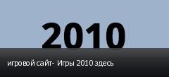 игровой сайт- Игры 2010 здесь