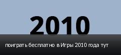 поиграть бесплатно в Игры 2010 года тут
