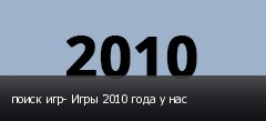 поиск игр- Игры 2010 года у нас