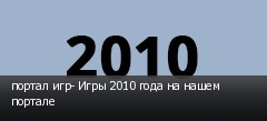портал игр- Игры 2010 года на нашем портале