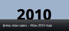 флеш игры здесь - Игры 2010 года