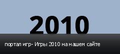 портал игр- Игры 2010 на нашем сайте