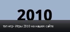 топ игр- Игры 2010 на нашем сайте