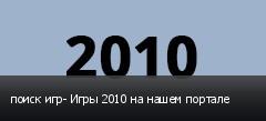 поиск игр- Игры 2010 на нашем портале