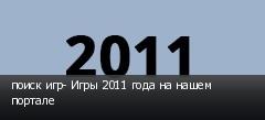 поиск игр- Игры 2011 года на нашем портале