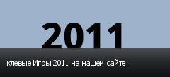 клевые Игры 2011 на нашем сайте