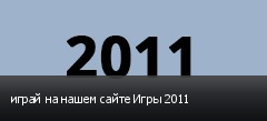 играй на нашем сайте Игры 2011