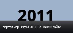портал игр- Игры 2011 на нашем сайте