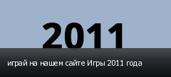 играй на нашем сайте Игры 2011 года