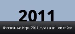 бесплатные Игры 2011 года на нашем сайте