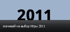 скачивай на выбор Игры 2011