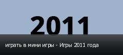 играть в мини игры - Игры 2011 года