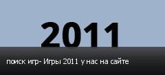 поиск игр- Игры 2011 у нас на сайте