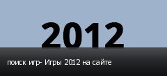 поиск игр- Игры 2012 на сайте