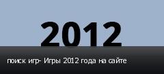 поиск игр- Игры 2012 года на сайте