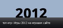 топ игр- Игры 2012 на игровом сайте