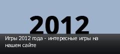 Игры 2012 года - интересные игры на нашем сайте