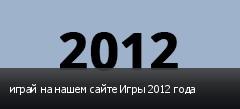 играй на нашем сайте Игры 2012 года