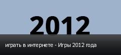 играть в интернете - Игры 2012 года