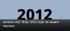 каталог игр- Игры 2012 года на нашем портале