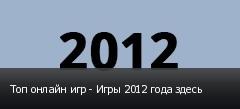 Топ онлайн игр - Игры 2012 года здесь