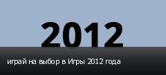 играй на выбор в Игры 2012 года