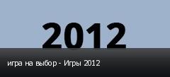 игра на выбор - Игры 2012