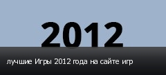 лучшие Игры 2012 года на сайте игр