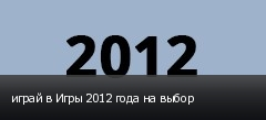 играй в Игры 2012 года на выбор