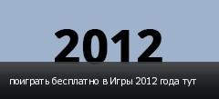 поиграть бесплатно в Игры 2012 года тут