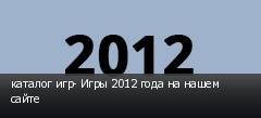 каталог игр- Игры 2012 года на нашем сайте
