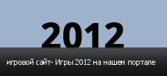 игровой сайт- Игры 2012 на нашем портале