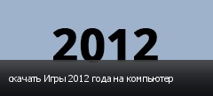 скачать Игры 2012 года на компьютер