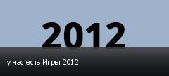 у нас есть Игры 2012