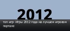 топ игр- Игры 2012 года на лучшем игровом портале