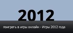 поиграть в игры онлайн - Игры 2012 года