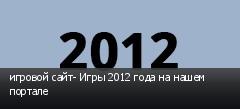 игровой сайт- Игры 2012 года на нашем портале
